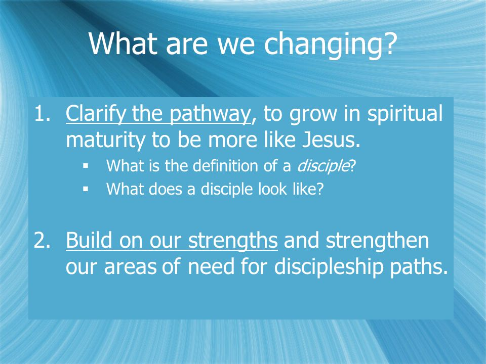 What are we changing. 1.Clarify the pathway, to grow in spiritual maturity to be more like Jesus.