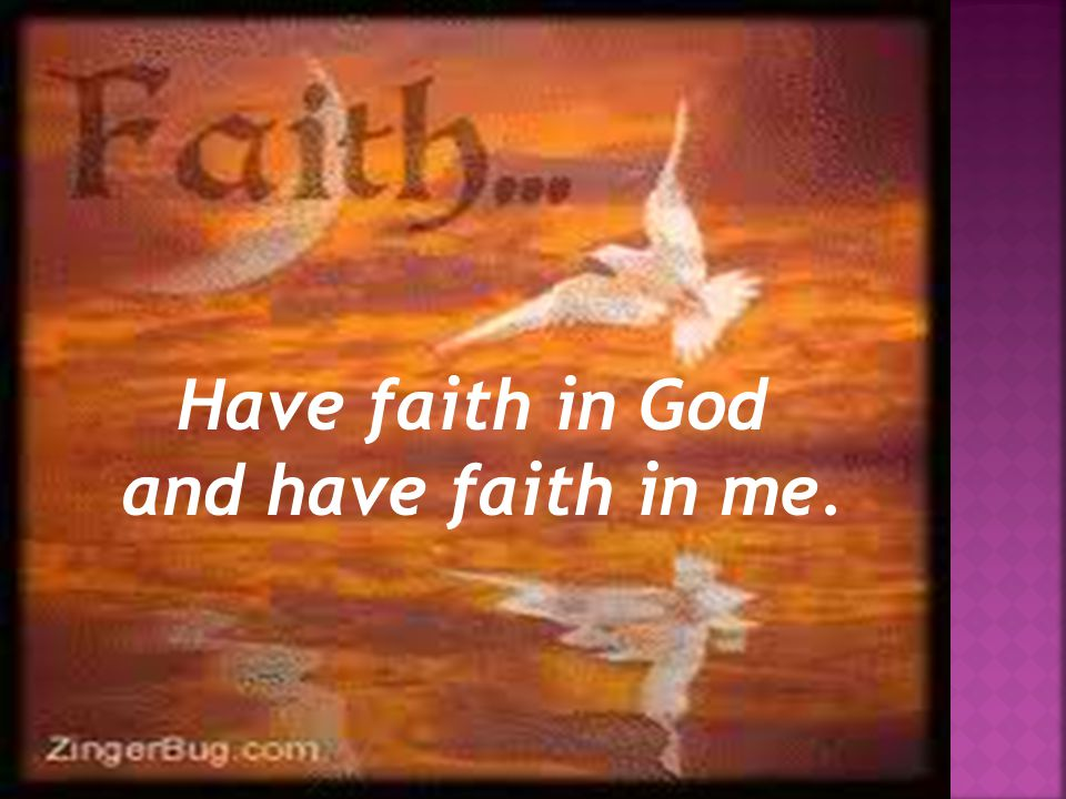 Have faith in God and have faith in me.