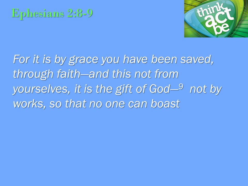 Ephesians 2:8-9 For it is by grace you have been saved, through faith—and this not from yourselves, it is the gift of God— 9 not by works, so that no