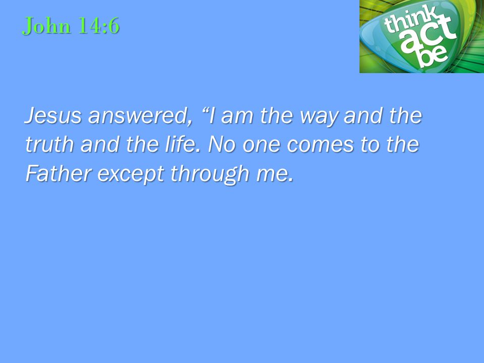 John 14:6 Jesus answered, I am the way and the truth and the life.