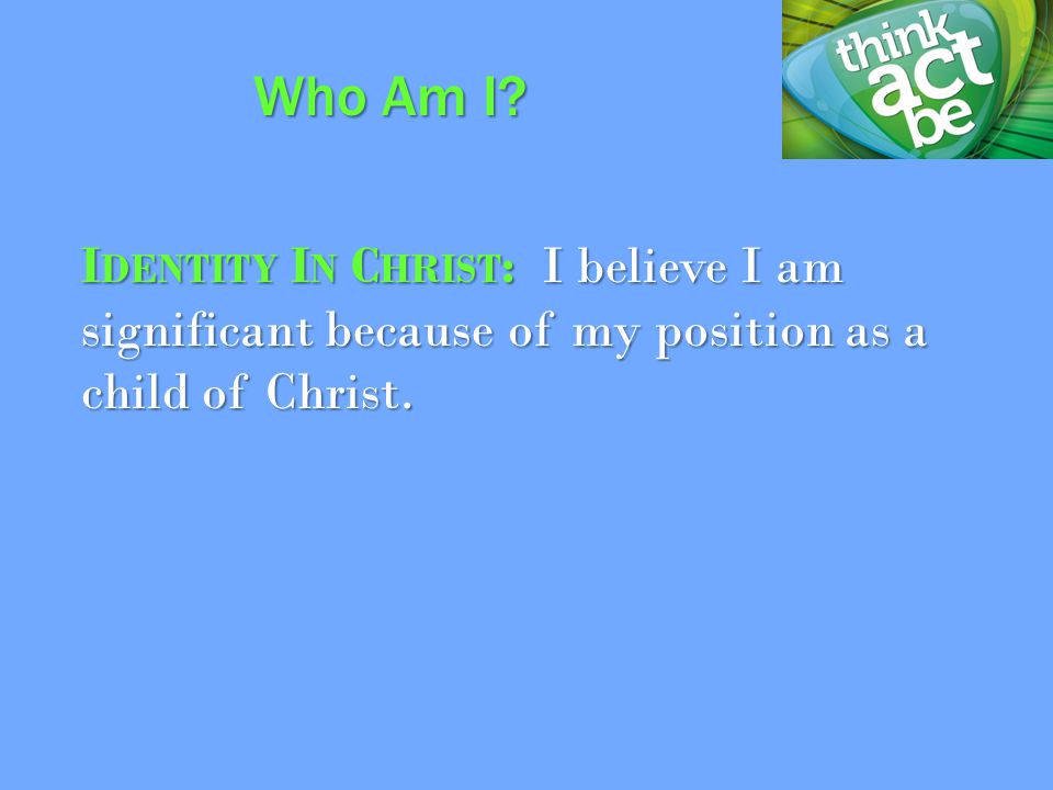 I DENTITY I N C HRIST : I believe I am significant because of my position as a child of Christ.