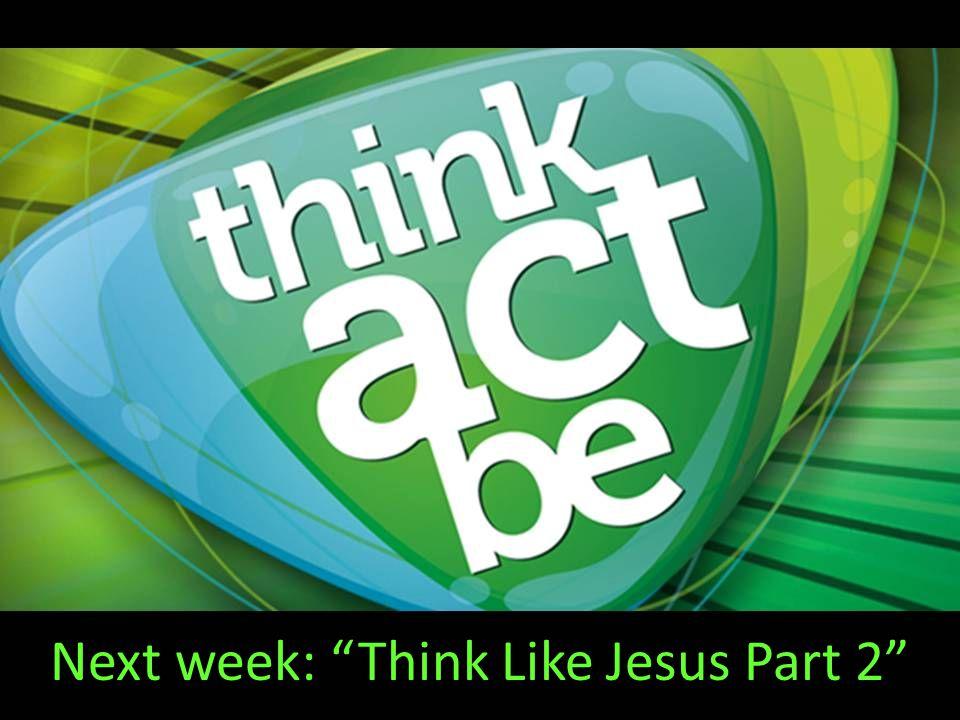 Next week: Think Like Jesus Part 2