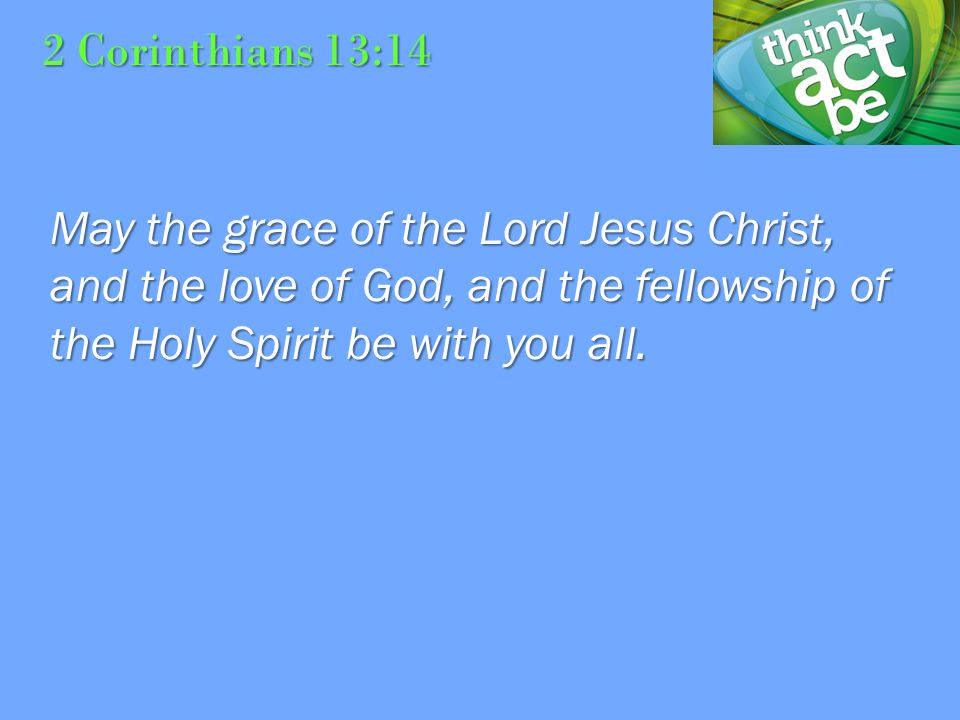 2 Corinthians 13:14 May the grace of the Lord Jesus Christ, and the love of God, and the fellowship of the Holy Spirit be with you all.