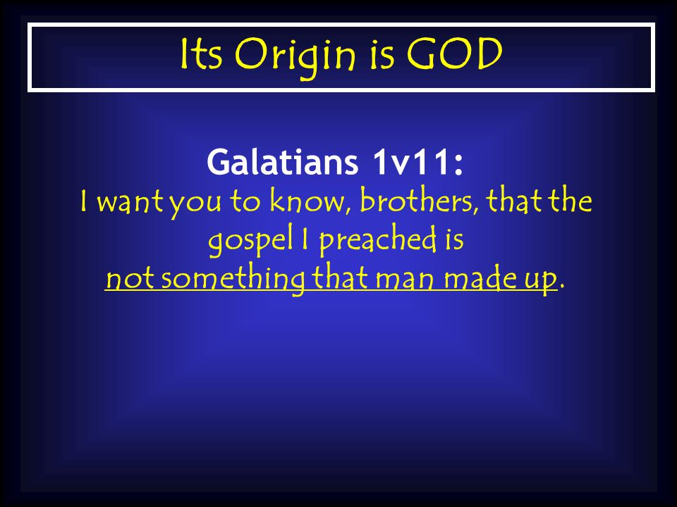 Its Origin is GOD Galatians 1v11: I want you to know, brothers, that the gospel I preached is not something that man made up.