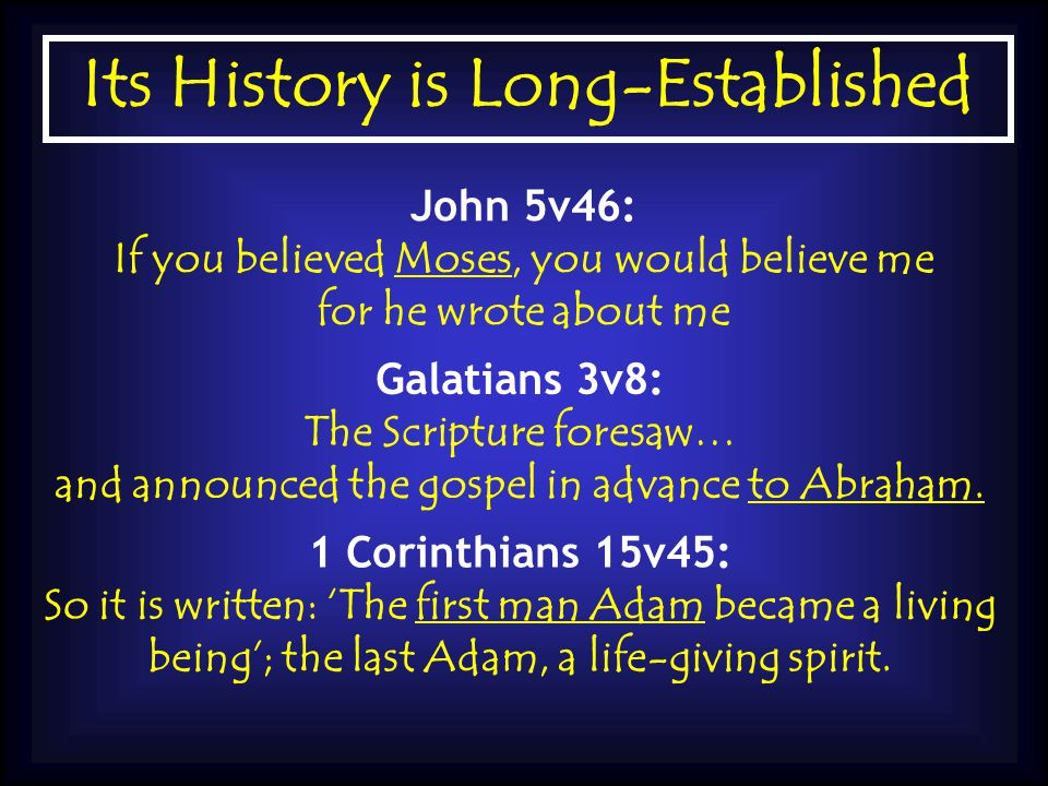 Its History is Long-Established John 5v46: If you believed Moses, you would believe me for he wrote about me Galatians 3v8: The Scripture foresaw… and announced the gospel in advance to Abraham.