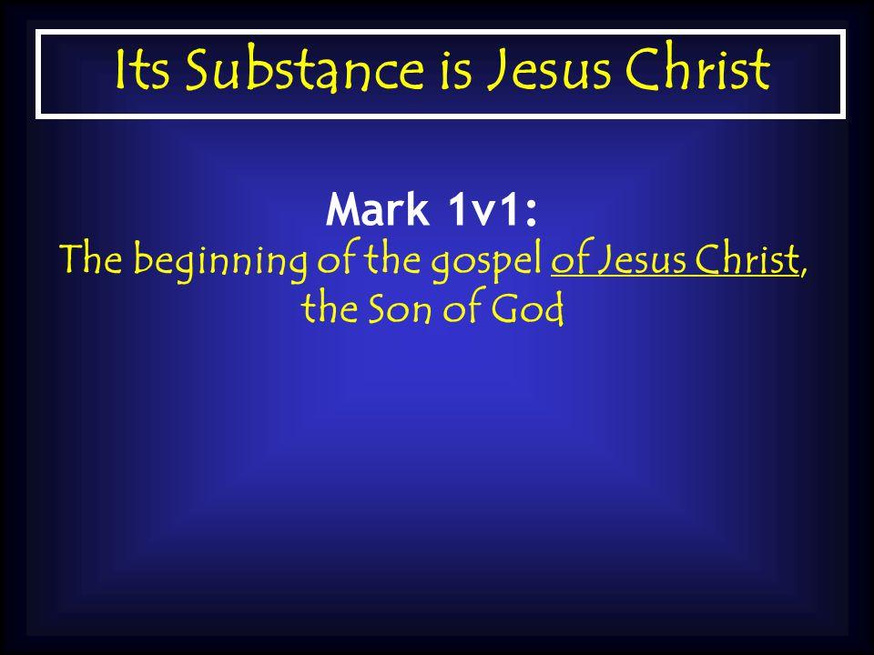 Its Substance is Jesus Christ Mark 1v1: The beginning of the gospel of Jesus Christ, the Son of God