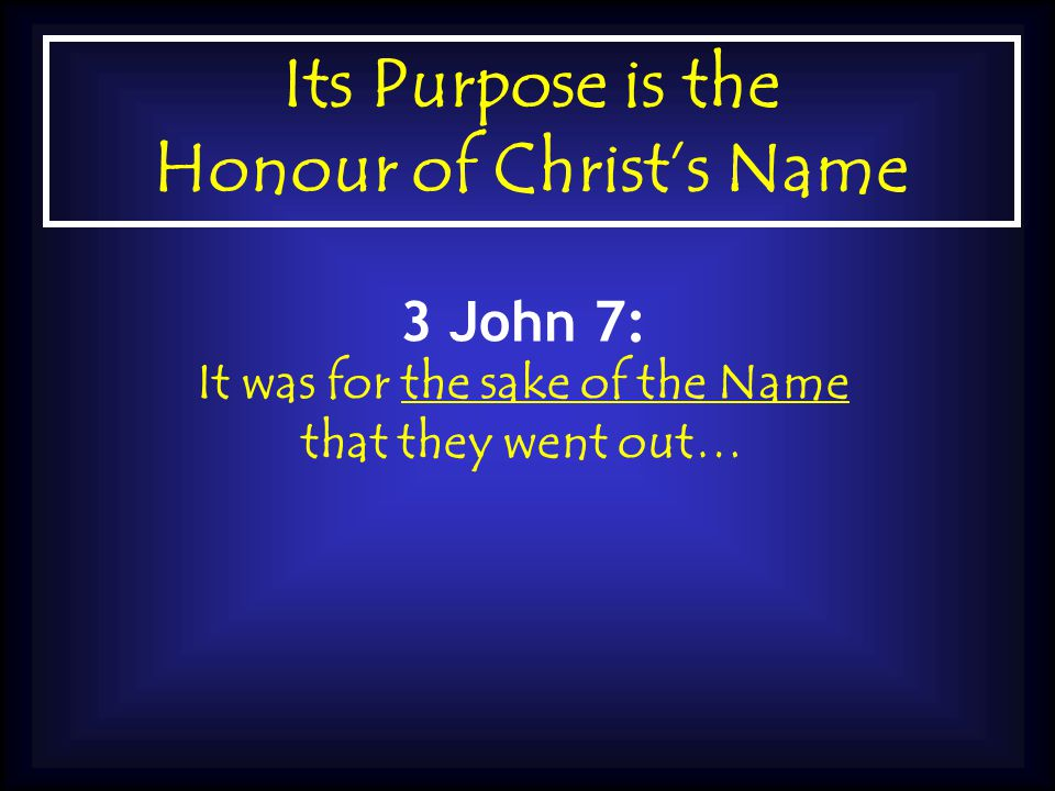 Its Purpose is the Honour of Christ's Name 3 John 7: It was for the sake of the Name that they went out…