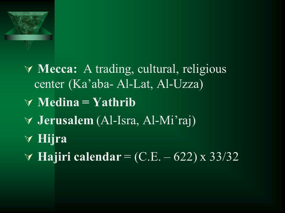  Mecca: A trading, cultural, religious center (Ka'aba- Al-Lat, Al-Uzza)  Medina = Yathrib  Jerusalem (Al-Isra, Al-Mi'raj)  Hijra  Hajiri calendar = (C.E.