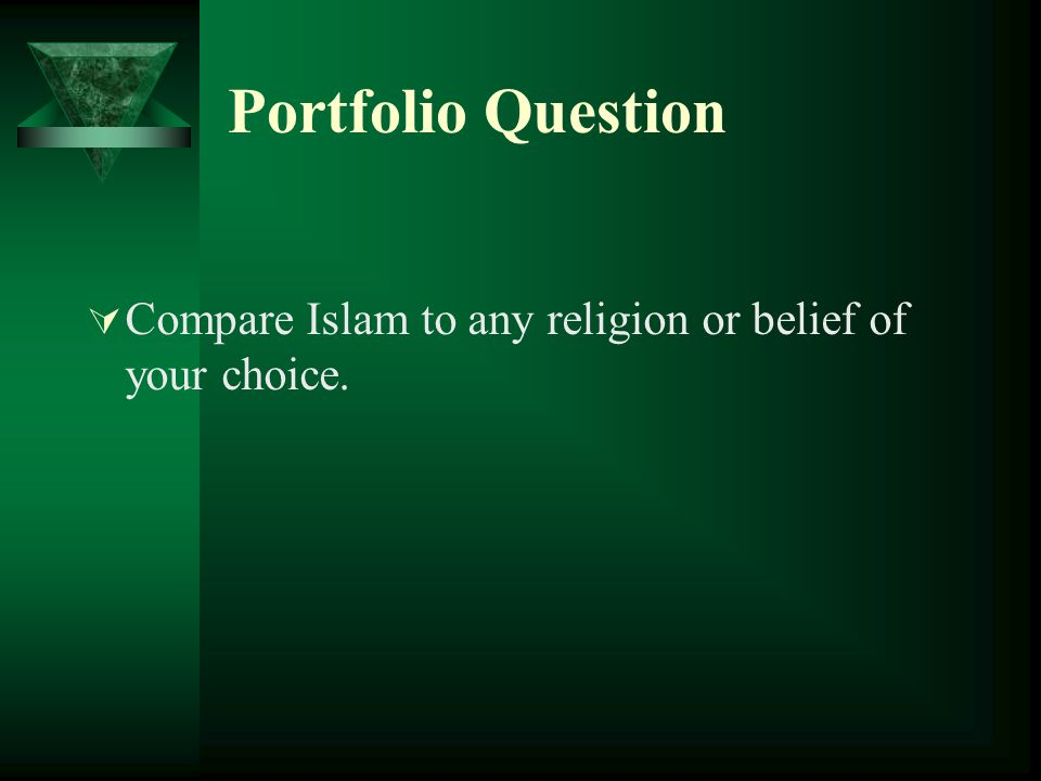 Portfolio Question  Compare Islam to any religion or belief of your choice.