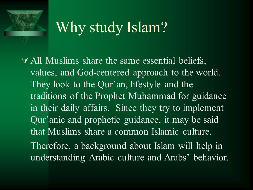 Why study Islam?  All Muslims share the same essential beliefs, values, and God-centered approach to the world. They look to the Qur'an, lifestyle an