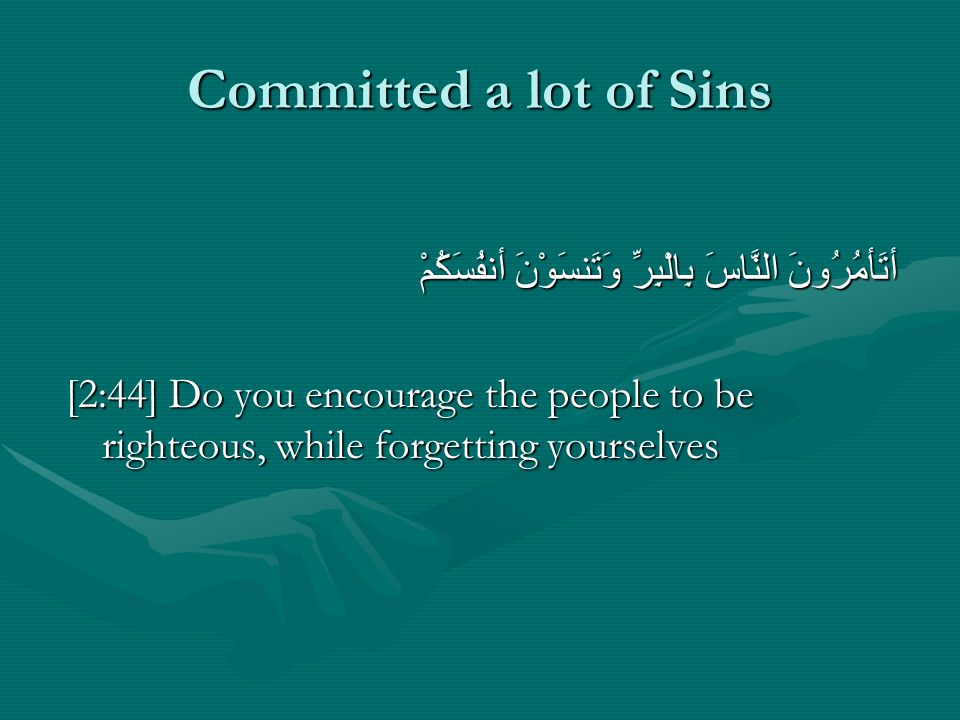 Committed a lot of Sins أتَأمُرُونَ النَّاسَ بِالْبِرِّ وَتَنسَوْنَ أنفُسَكُمْ أتَأمُرُونَ النَّاسَ بِالْبِرِّ وَتَنسَوْنَ أنفُسَكُمْ [2:44] Do you encourage the people to be righteous, while forgetting yourselves