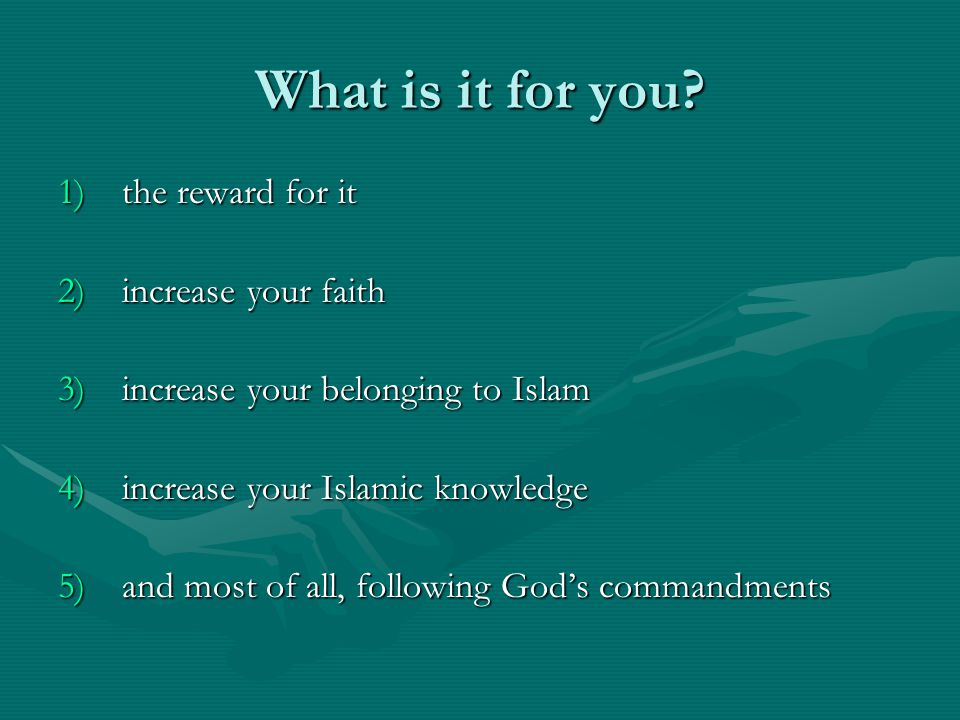 What is it for you? 1)the reward for it 2)increase your faith 3)increase your belonging to Islam 4)increase your Islamic knowledge 5)and most of all,