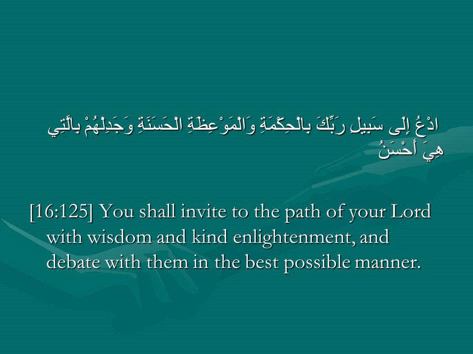 ادْعُ إِلَى سَبِيلِ رَبِّكَ بِالْحِكْمَةِ وَالْمَوْعِظَةِ الْحَسَنَةِ وَجَدِلْهُمْ بِالَّتِي هِيَ أَحْسَنُ [16:125] You shall invite to the path of yo