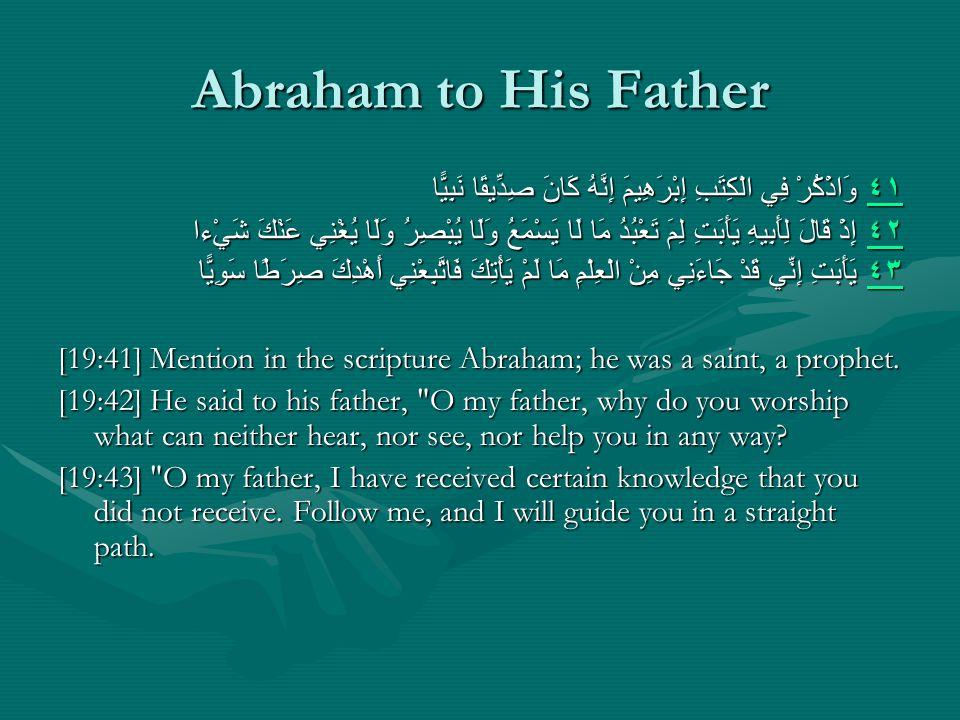 Abraham to His Father ٤١ ٤١ وَاذْكُرْ فِي الْكِتَبِ إِبْرَهِيمَ إِنَّهُ كَانَ صِدِّيقًا نَبِيًّا ٤١ ٤٢ ٤٢ إِذْ قَالَ لِأَبِيهِ يَأَبَتِ لِمَ تَعْبُدُ