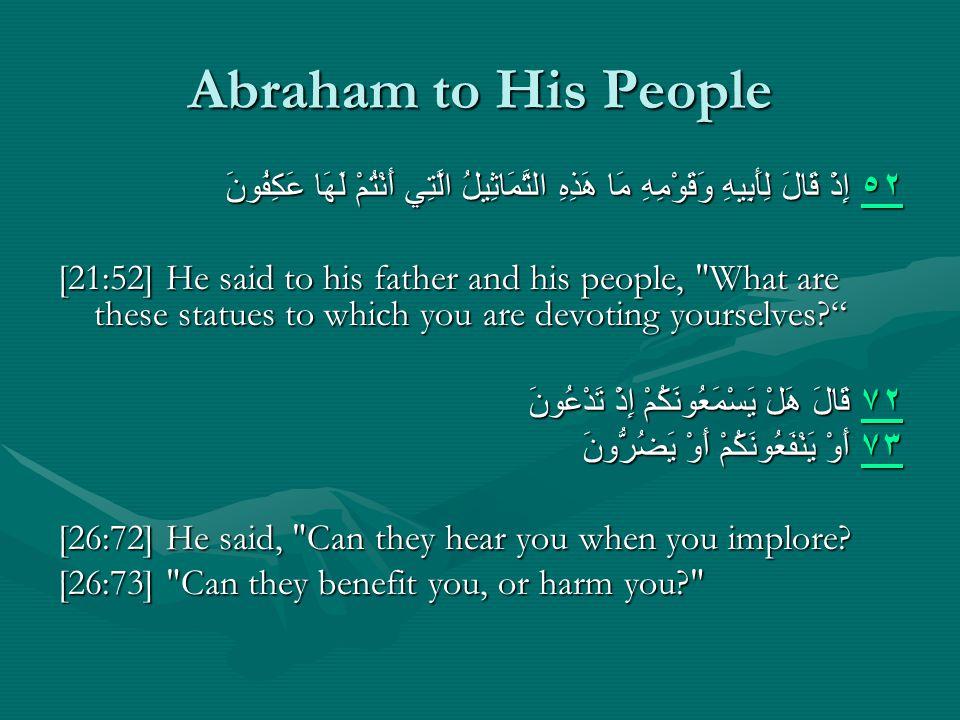 Abraham to His People ٥٢ ٥٢ إِذْ قَالَ لِأَبِيهِ وَقَوْمِهِ مَا هَذِهِ التَّمَاثِيلُ الَّتِي أَنْتُمْ لَهَا عَكِفُونَ ٥٢ [21:52] He said to his father