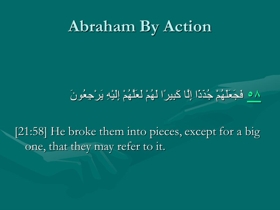 Abraham By Action ٥٨ ٥٨ فَجَعَلَهُمْ جُذَذًا إِلَّا كَبِيرًا لَهُمْ لَعَلَّهُمْ إِلَيْهِ يَرْجِعُونَ ٥٨ [21:58] He broke them into pieces, except for a big one, that they may refer to it.