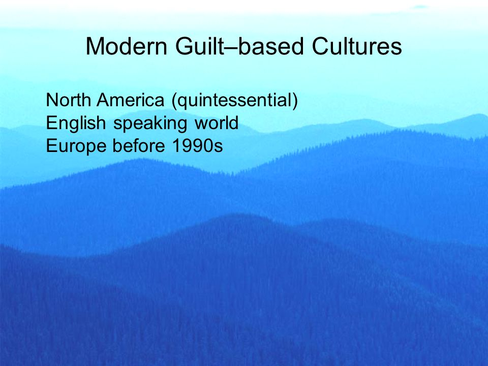North America (quintessential) English speaking world Europe before 1990s Modern Guilt–based Cultures