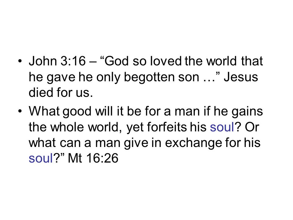 John 3:16 – God so loved the world that he gave he only begotten son … Jesus died for us.