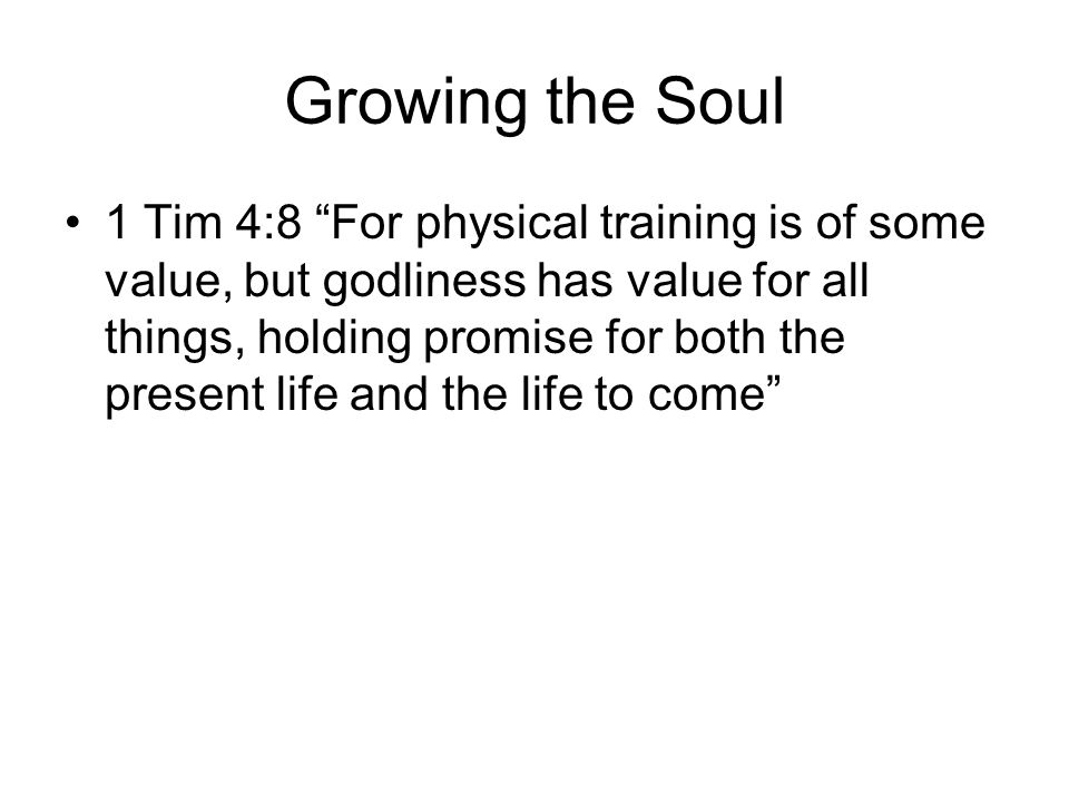 Growing the Soul 1 Tim 4:8 For physical training is of some value, but godliness has value for all things, holding promise for both the present life and the life to come