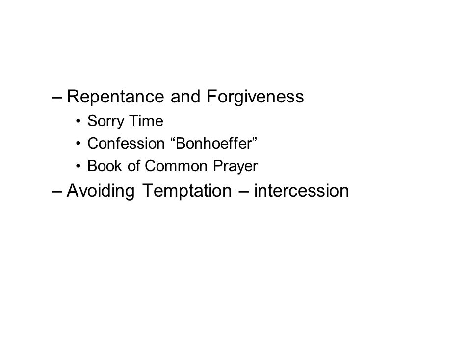 –Repentance and Forgiveness Sorry Time Confession Bonhoeffer Book of Common Prayer –Avoiding Temptation – intercession