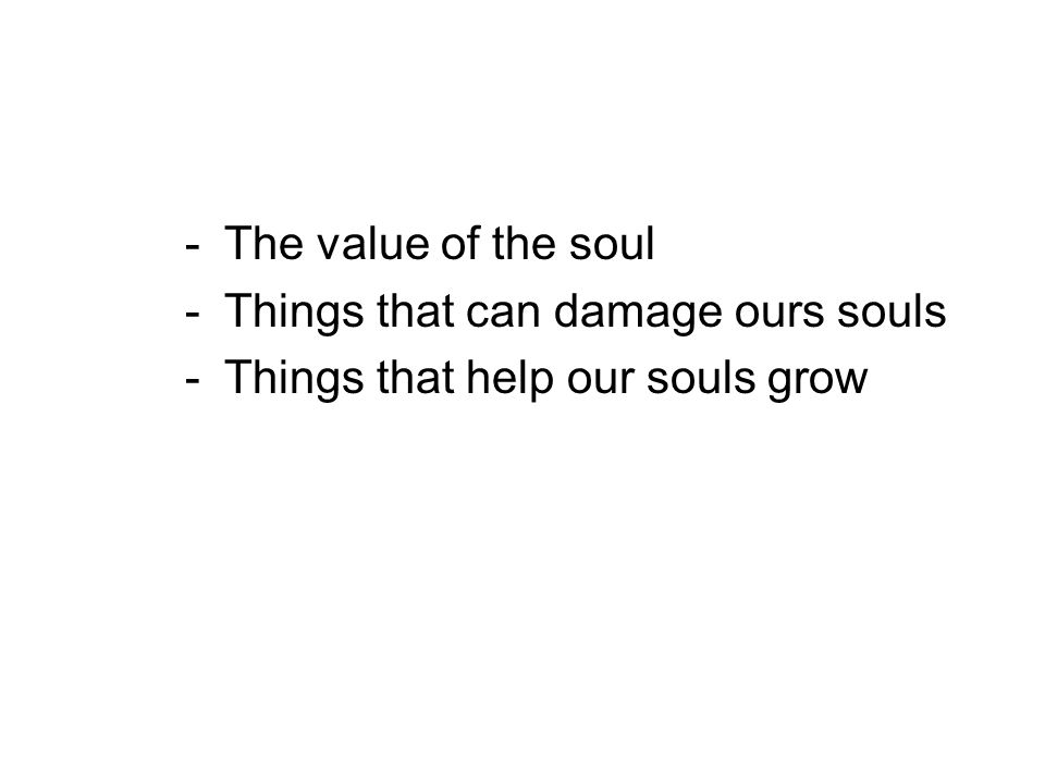 -The value of the soul -Things that can damage ours souls -Things that help our souls grow