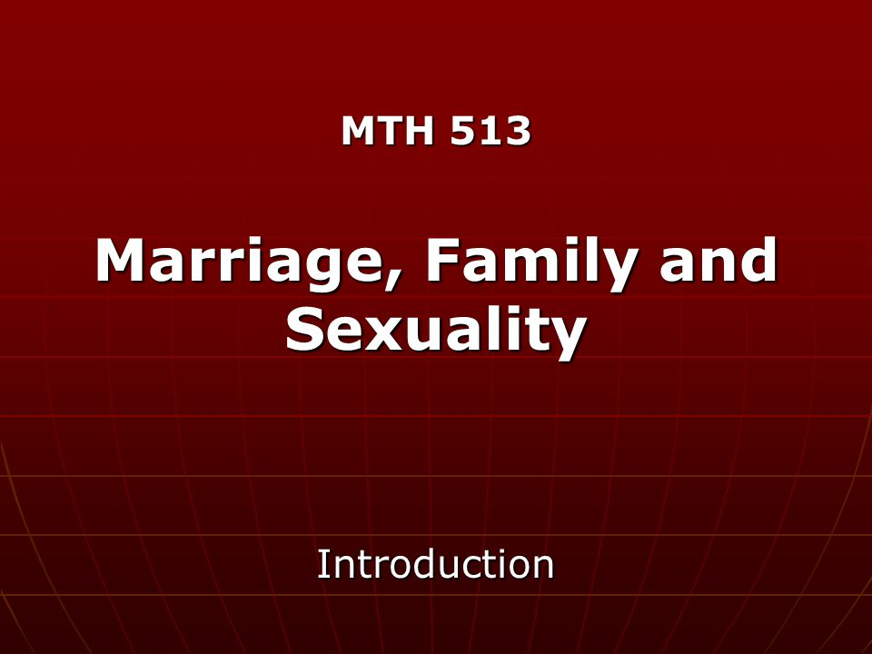 MTH 513 Marriage, Family and Sexuality Introduction