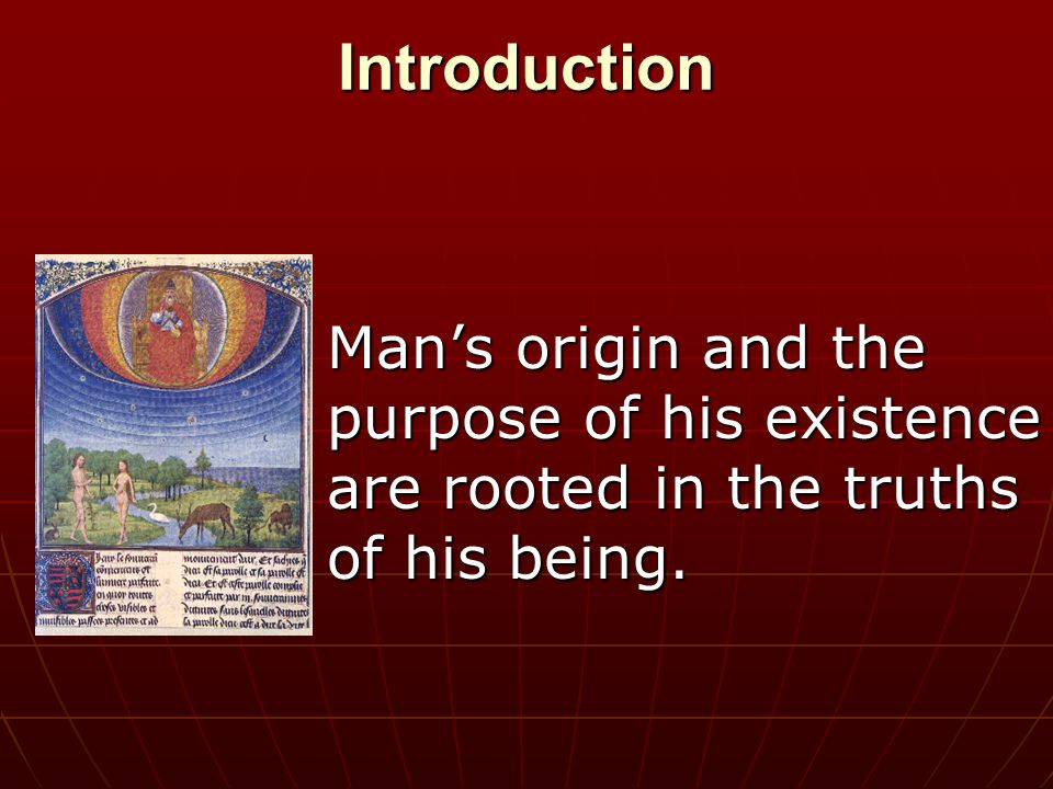 Introduction Man's origin and the purpose of his existence are rooted in the truths of his being.