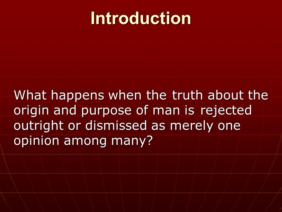 Introduction What happens when the truth about the origin and purpose of man is rejected outright or dismissed as merely one opinion among many