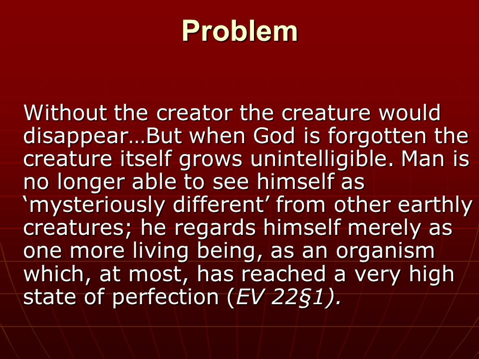 Problem Without the creator the creature would disappear…But when God is forgotten the creature itself grows unintelligible.