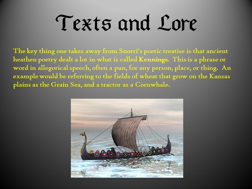  The key thing one takes away from Snorri's poetic treatise is that ancient heathen poetry dealt a lot in what is called Kennings. This i