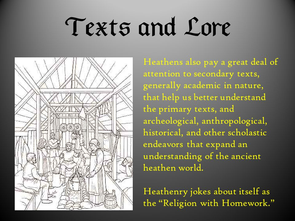  Heathens also pay a great deal of attention to secondary texts, generally academic in nature, that help us better understand the primary