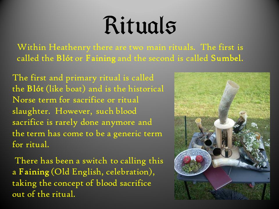  Within Heathenry there are two main rituals. The first is called the Blót or Faining and the second is called Sumbel. The first and primary rit