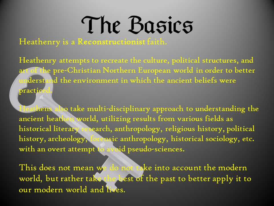Heathenry is a Reconstructionist faith. Heathenry attempts to recreate the culture, political structures, and art of the pre-Christian Northern Europe