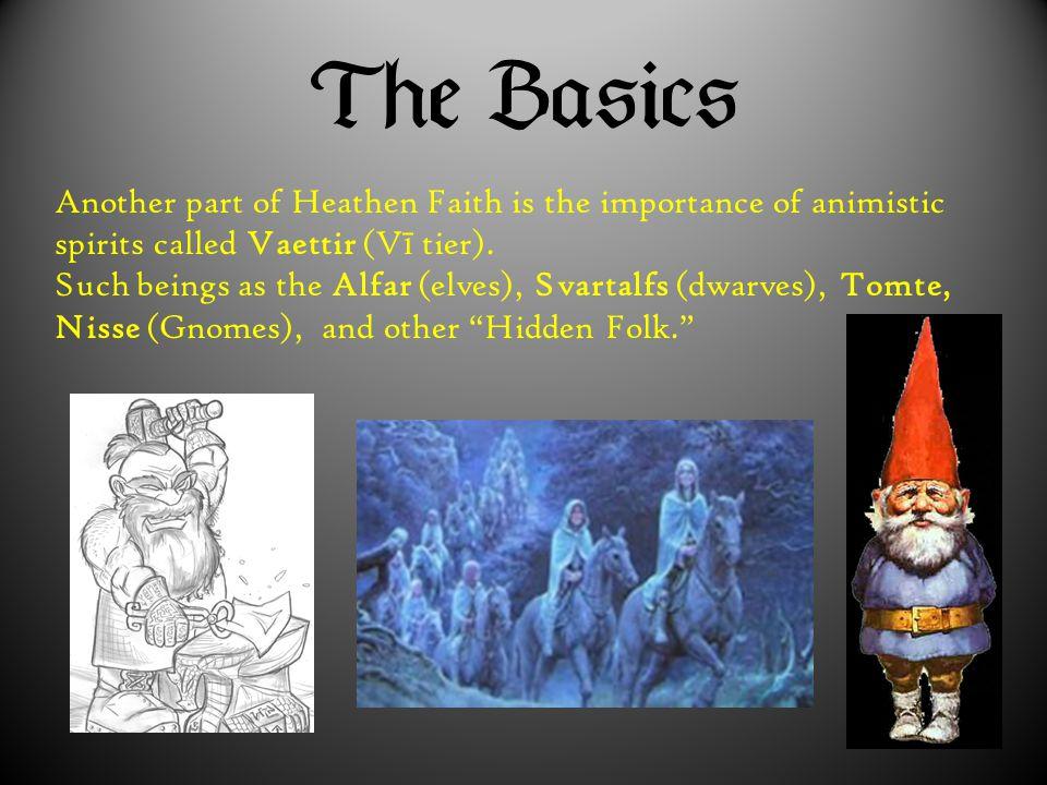  Another part of Heathen Faith is the importance of animistic spirits called Vaettir (V ī tier). Such beings as the Alfar (elves), Svartalfs