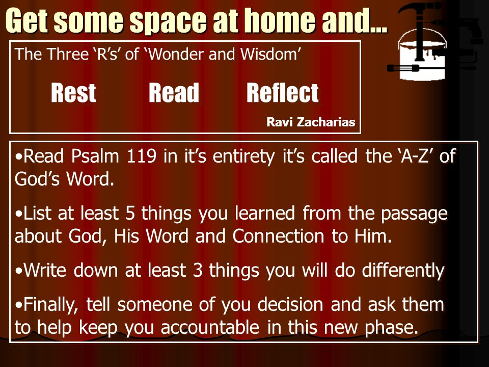 Get some space at home and… Read Psalm 119 in it's entirety it's called the 'A-Z' of God's Word. List at least 5 things you learned from the passage a