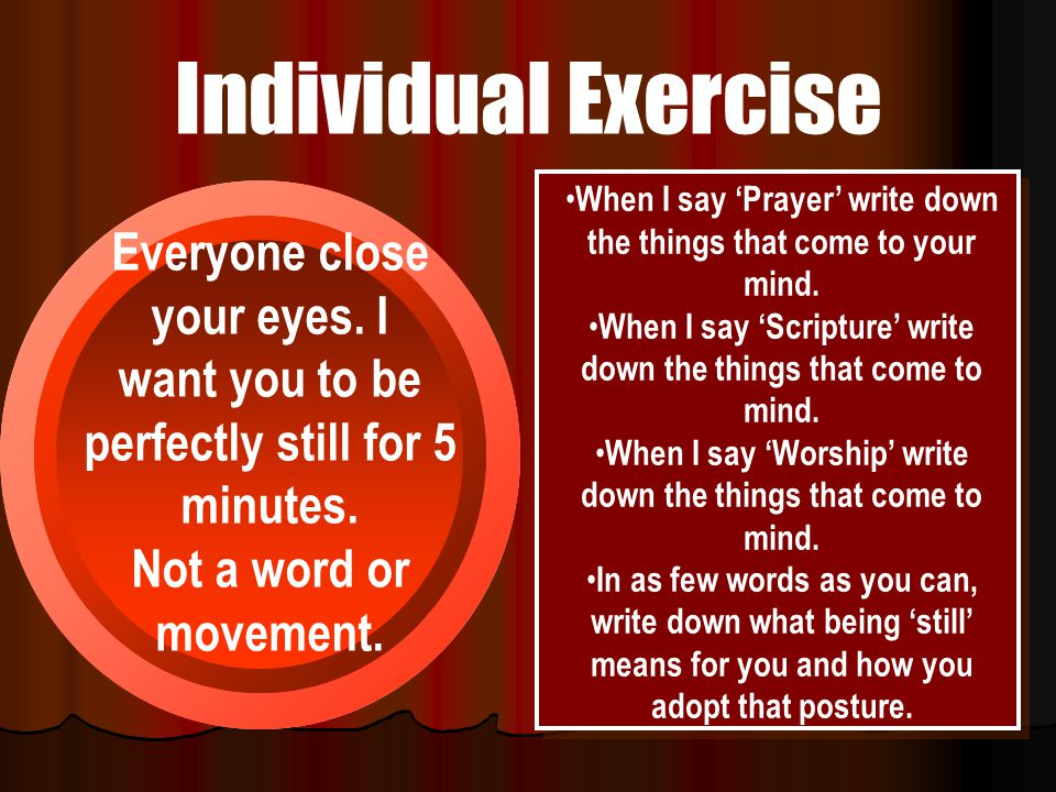 Individual Exercise Everyone close your eyes. I want you to be perfectly still for 5 minutes. Not a word or movement. When I say 'Prayer' write down t