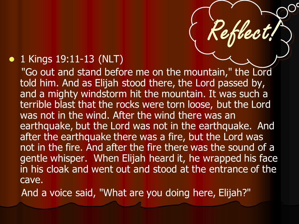 Reflect.1 Kings 19:11-13 (NLT) Go out and stand before me on the mountain, the Lord told him.