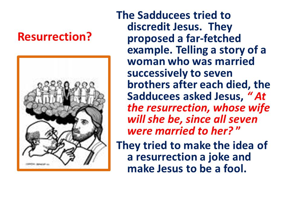 Resurrection. The Sadducees tried to discredit Jesus.