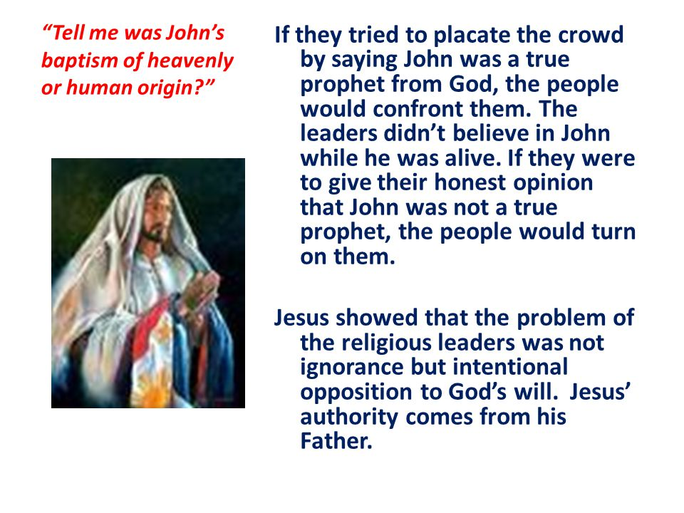Tell me was John's baptism of heavenly or human origin If they tried to placate the crowd by saying John was a true prophet from God, the people would confront them.