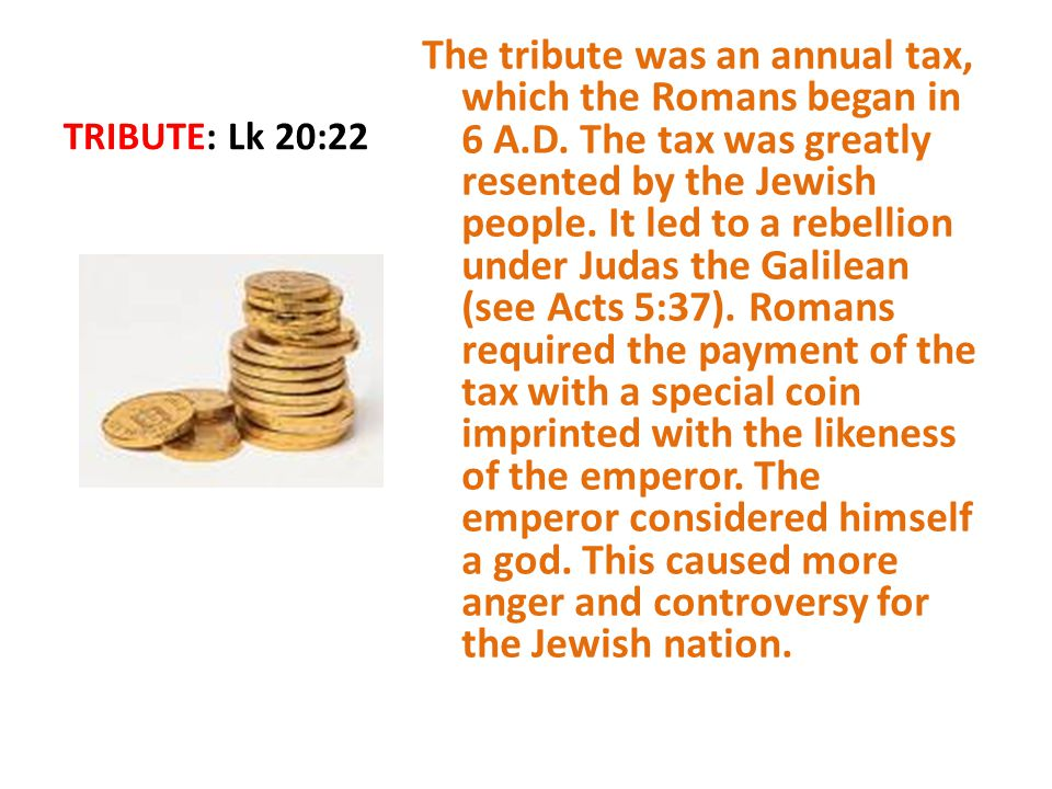 TRIBUTE: Lk 20:22 The tribute was an annual tax, which the Romans began in 6 A.D.