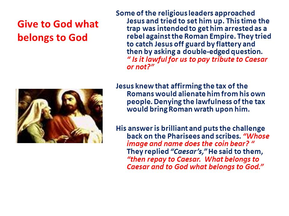 Jesus' brilliant reply Render unto to Ceasar the things of Ceasar, But render unto God that which belongs to God Jesus' words imply that since the money they have in their possession is Caesar's they implicitly acknowledge his civil authority.