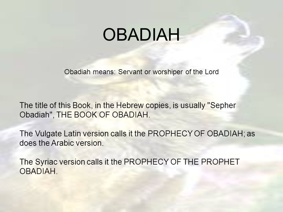 OBADIAH Obadiah means: Servant or worshiper of the Lord The title of this Book, in the Hebrew copies, is usually Sepher Obadiah , THE BOOK OF OBADIAH.