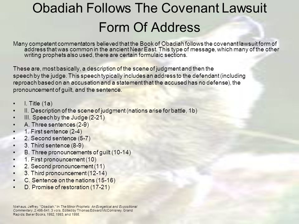 Obadiah Follows The Covenant Lawsuit Form Of Address Many competent commentators believed that the Book of Obadiah follows the covenant lawsuit form of address that was common in the ancient Near East.