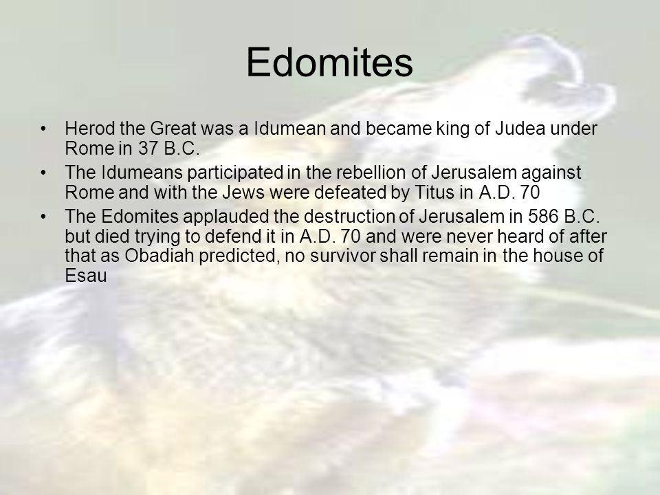 Edomites Herod the Great was a Idumean and became king of Judea under Rome in 37 B.C.