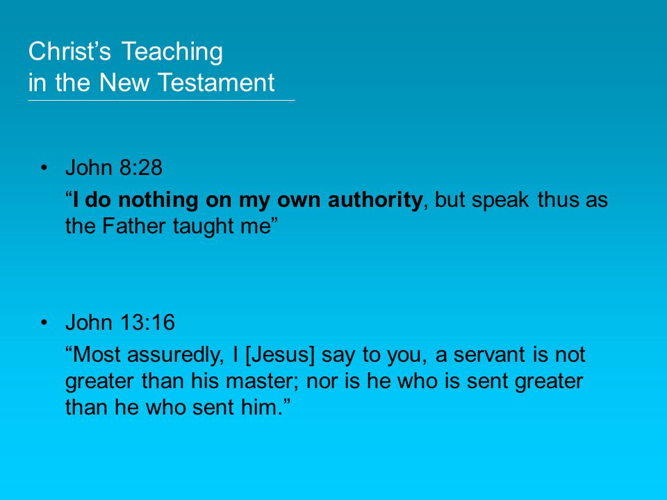 "John 8:28 ""I do nothing on my own authority, but speak thus as the Father taught me"" John 13:16 ""Most assuredly, I [Jesus] say to you, a servant is no"