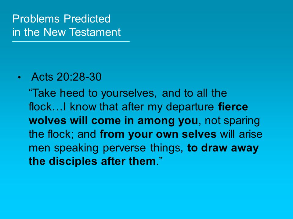 "Problems Predicted in the New Testament Acts 20:28-30 ""Take heed to yourselves, and to all the flock…I know that after my departure fierce wolves will"