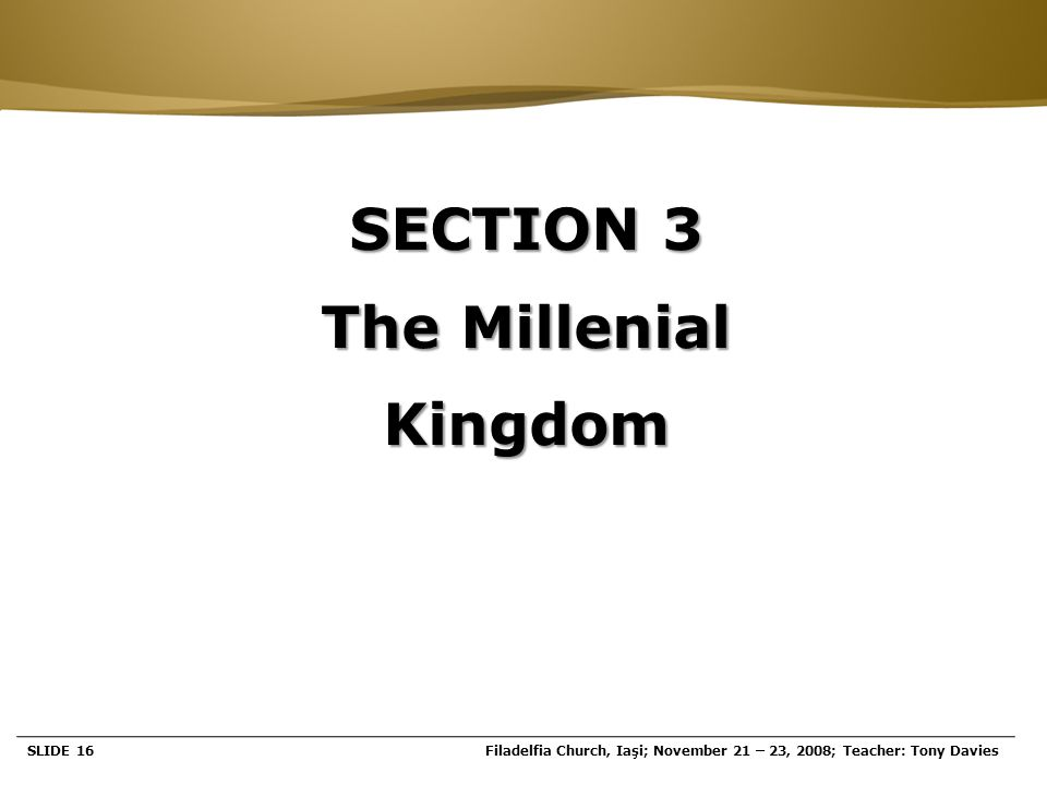 Page  16 SECTION 3 The Millenial Kingdom SLIDE 16Filadelfia Church, Iaşi; November 21 – 23, 2008; Teacher: Tony Davies