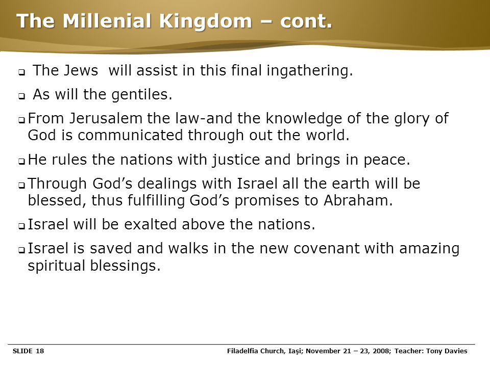 Page  18 The Millenial Kingdom – cont.  The Jews will assist in this final ingathering.  As will the gentiles.  From Jerusalem the law-and the kno