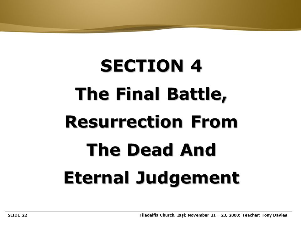 Page  22 SECTION 4 The Final Battle, Resurrection From The Dead And Eternal Judgement SLIDE 22Filadelfia Church, Iaşi; November 21 – 23, 2008; Teache