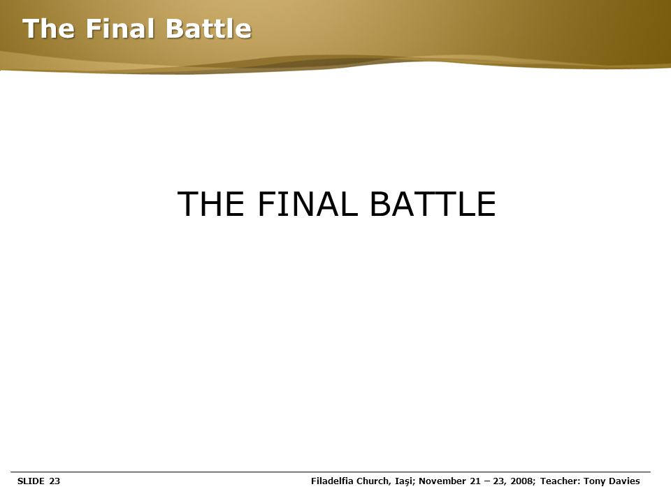 Page  23 The Final Battle THE FINAL BATTLE SLIDE 23Filadelfia Church, Iaşi; November 21 – 23, 2008; Teacher: Tony Davies